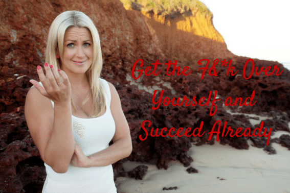Get the F over yourself and success already