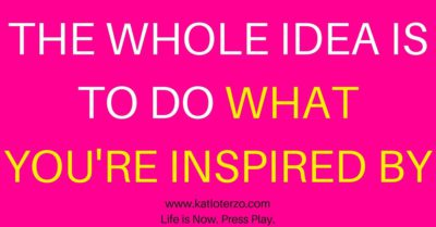 The Whole Idea Is to Do What You're Inspired By